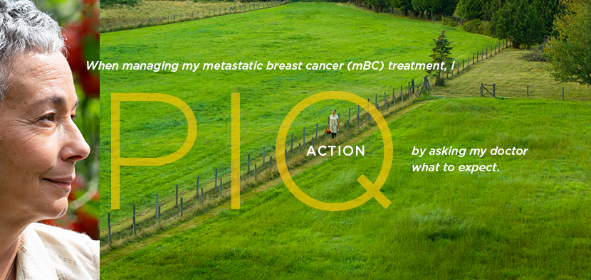 When managing my metastatic breast cancer (mBC) treatment, I PIQ action by learning what to expect